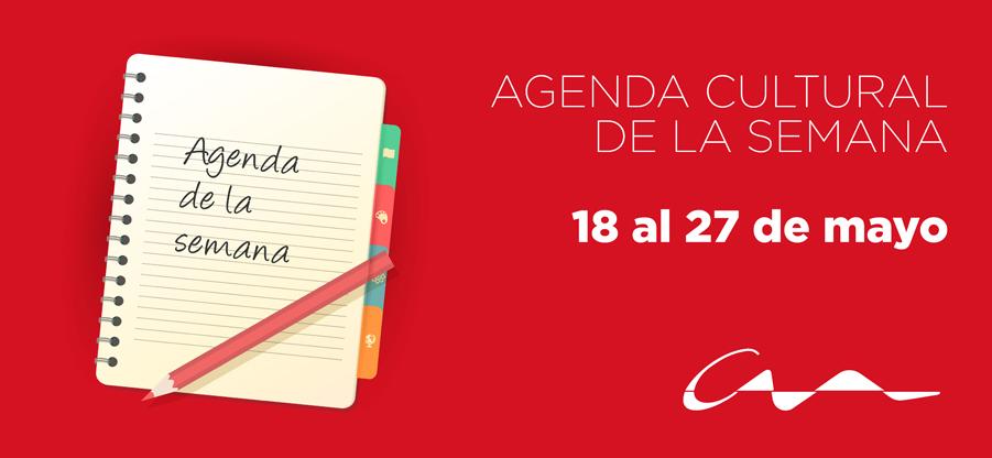 Agenda cultural 18 al 27 de mayo