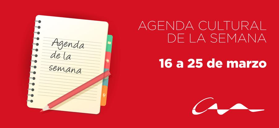 Agenda cultural del 16 al 25 de marzo