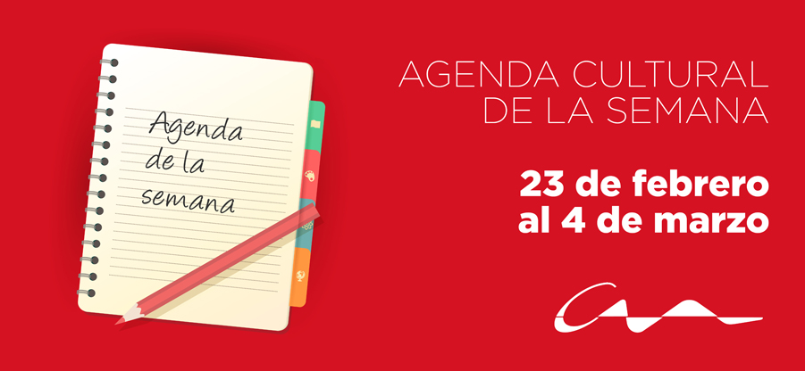 Agenda cultural del 23 de febrero al 4 de marzo