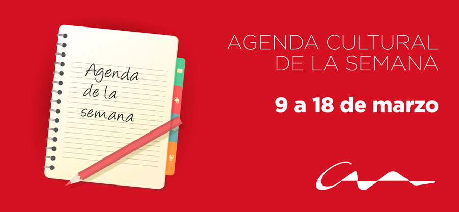 Agenda cultural del 9 al 18 de marzo