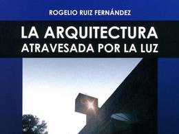 Arquitectura atravesada por la luz, de Rogelio Ruiz Fernández